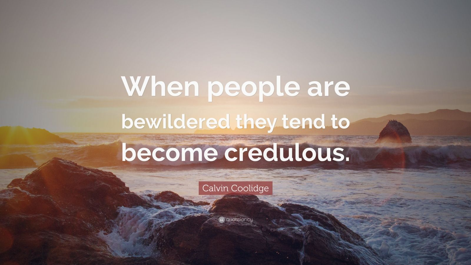 "Calvin Coolidge Quote: ""When people are bewildered they tend to become credulous."""