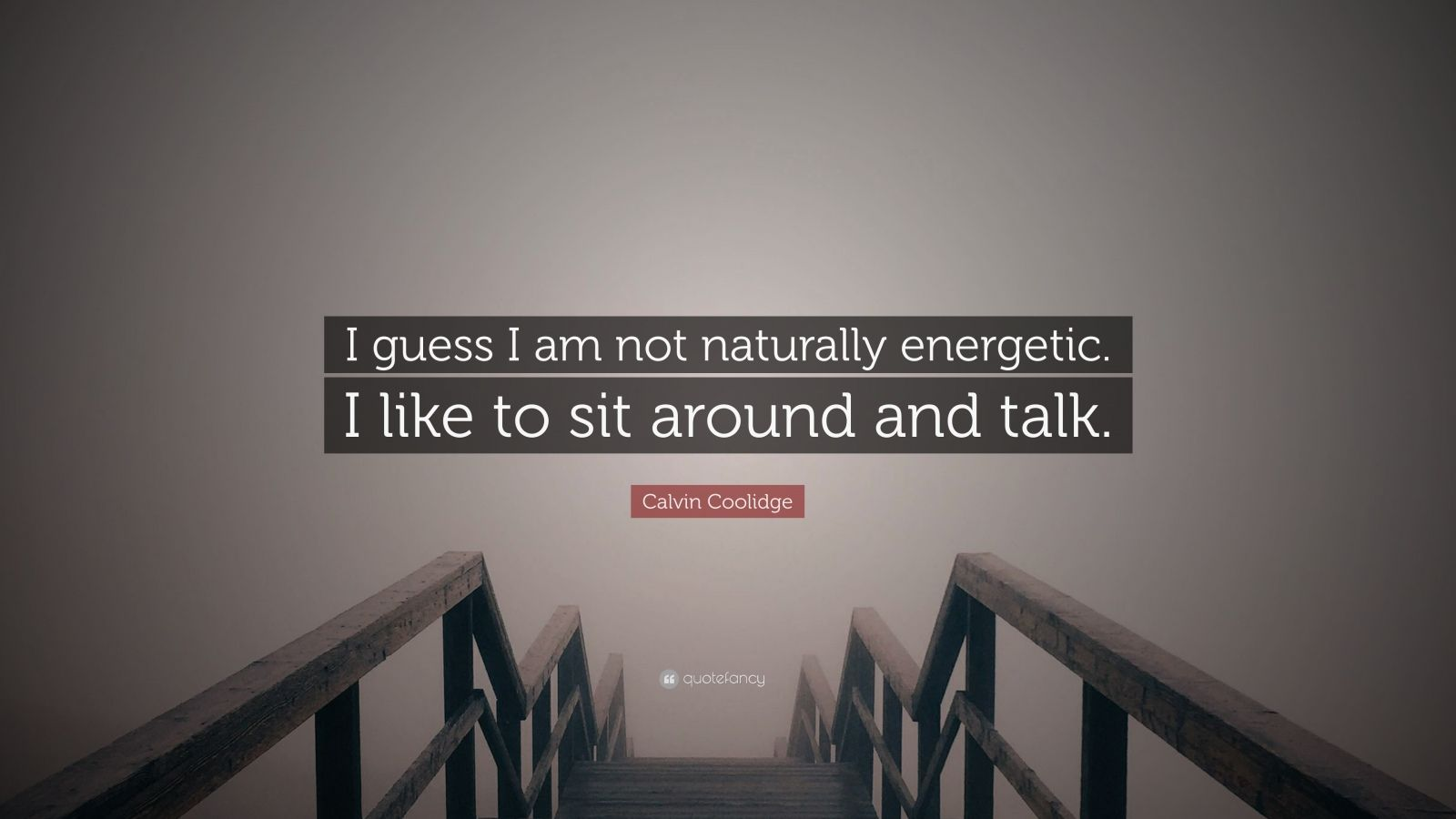 """Calvin Coolidge Quote: """"I guess I am not naturally energetic. I like to sit around and talk."""""""