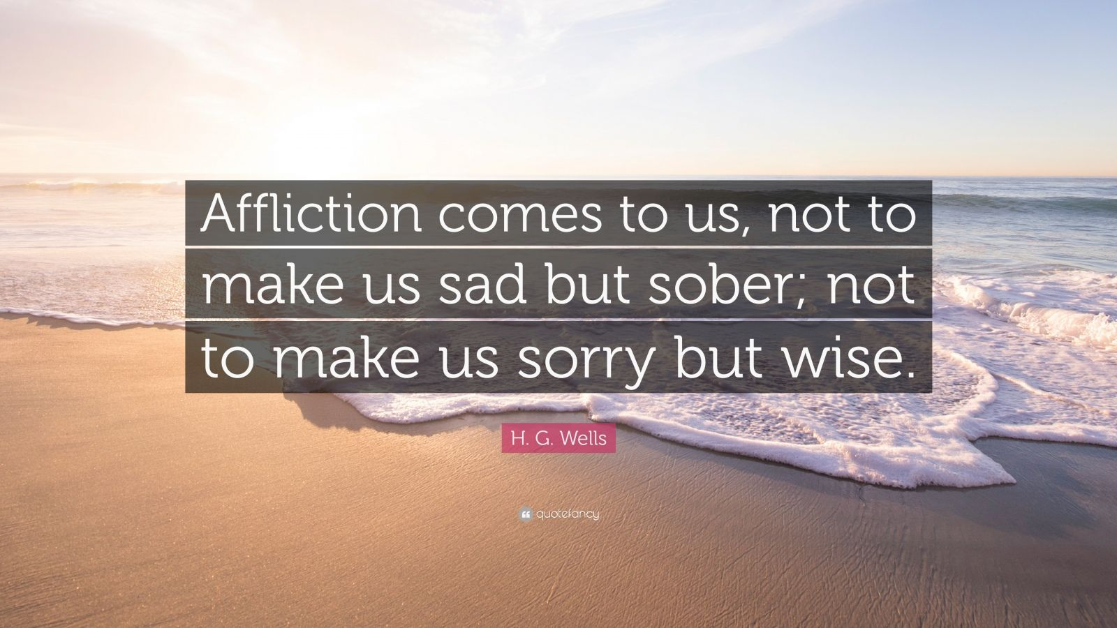 """H. G. Wells Quote: """"Affliction comes to us, not to make us sad but sober; not to make us sorry but wise."""""""