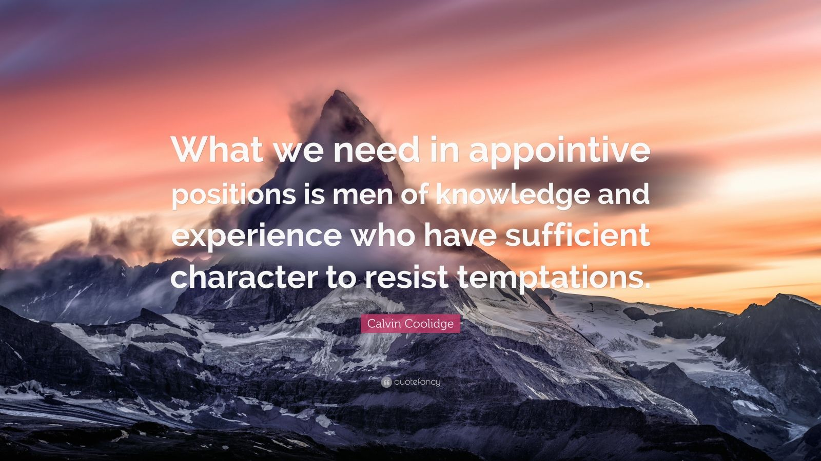 """Calvin Coolidge Quote: """"What we need in appointive positions is men of knowledge and experience who have sufficient character to resist temptations."""""""