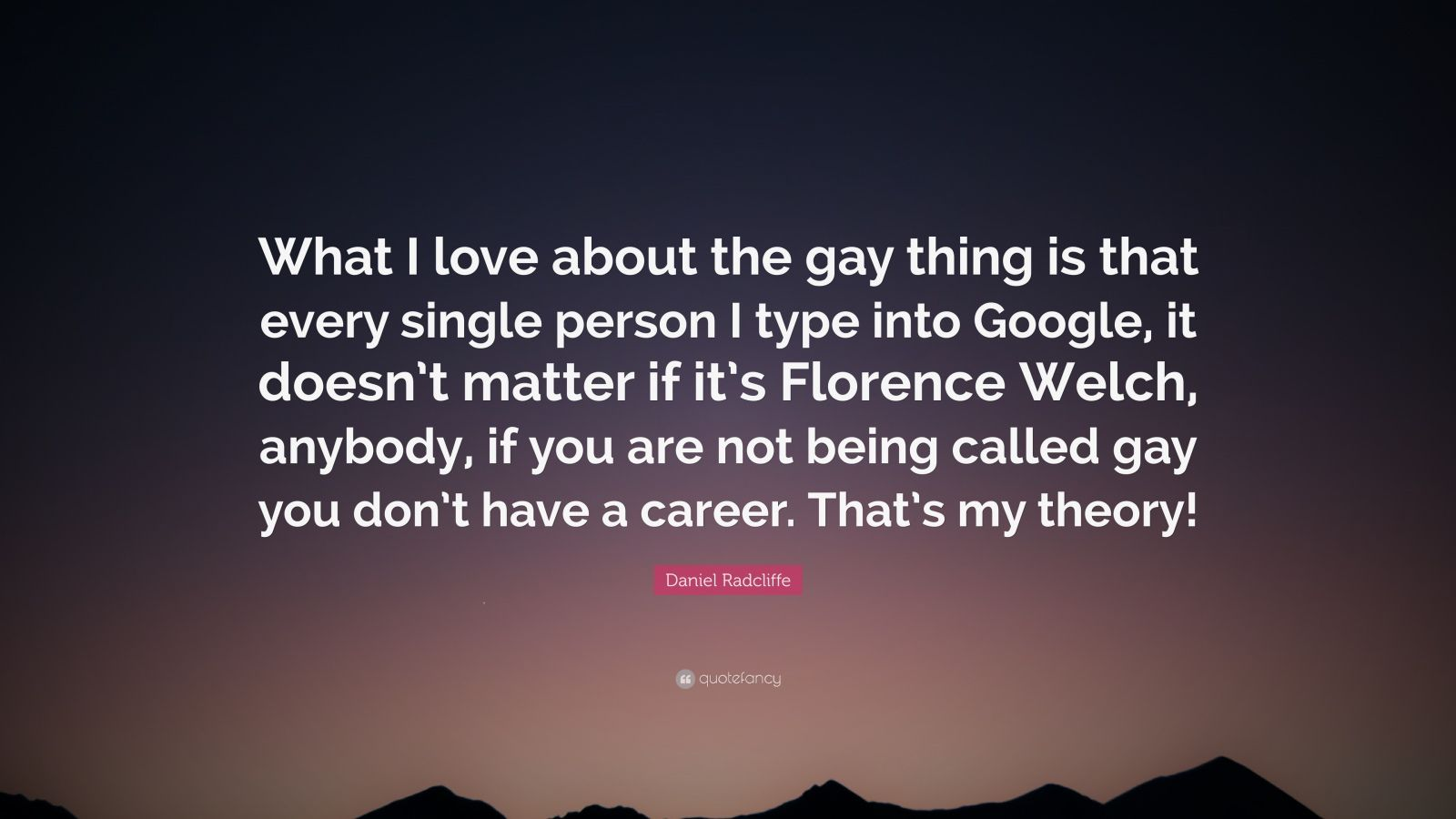 "Daniel Radcliffe Quote: ""What I love about the gay thing is that every single person I type into Google, it doesn't matter if it's Florence Welch, anybody, if you are not being called gay you don't have a career. That's my theory!"""