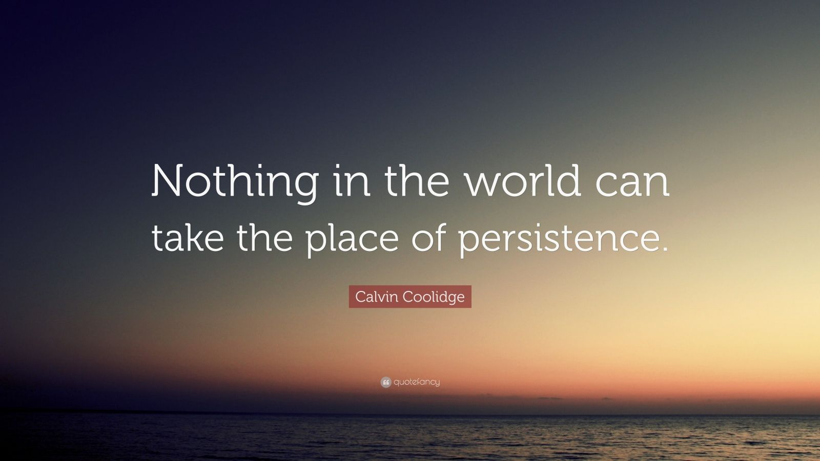 "Calvin Coolidge Quote: ""Nothing in the world can take the place of persistence."""