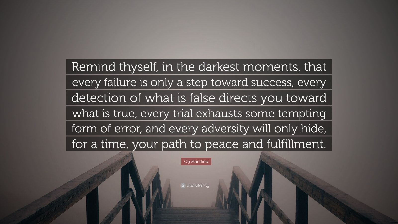 "Og Mandino Quote: ""Remind thyself, in the darkest moments, that every failure is only a step toward success, every detection of what is false directs you toward what is true, every trial exhausts some tempting form of error, and every adversity will only hide, for a time, your path to peace and fulfillment."""