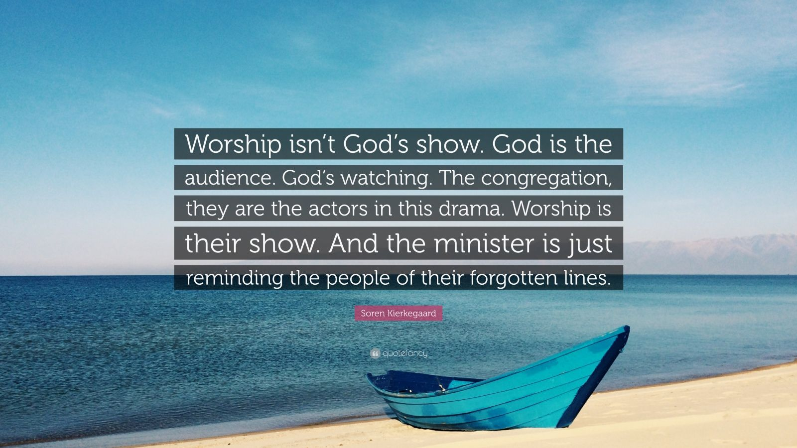 """Soren Kierkegaard Quote: """"Worship isn't God's show. God is the audience. God's watching. The congregation, they are the actors in this drama. Worship is their show. And the minister is just reminding the people of their forgotten lines."""""""