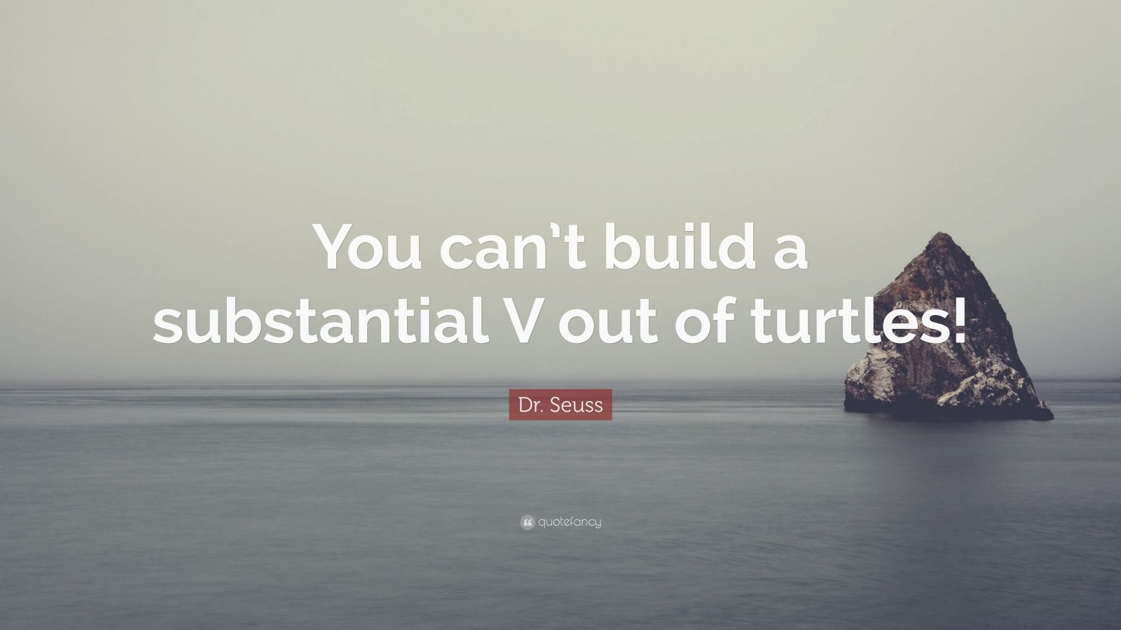 """Dr. Seuss Quote: """"You can't build a substantial V out of turtles!"""""""