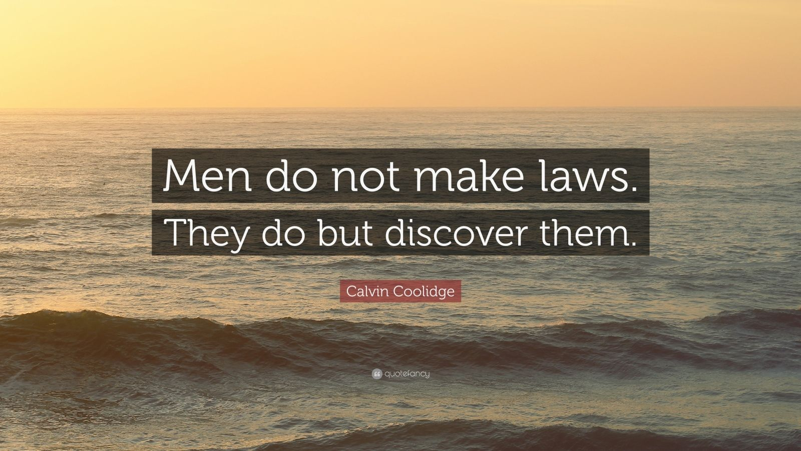 """Calvin Coolidge Quote: """"Men do not make laws. They do but discover them."""""""