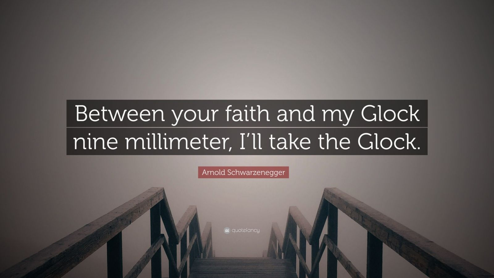 "Arnold Schwarzenegger Quote: ""Between your faith and my Glock nine millimeter, I'll take the Glock."""