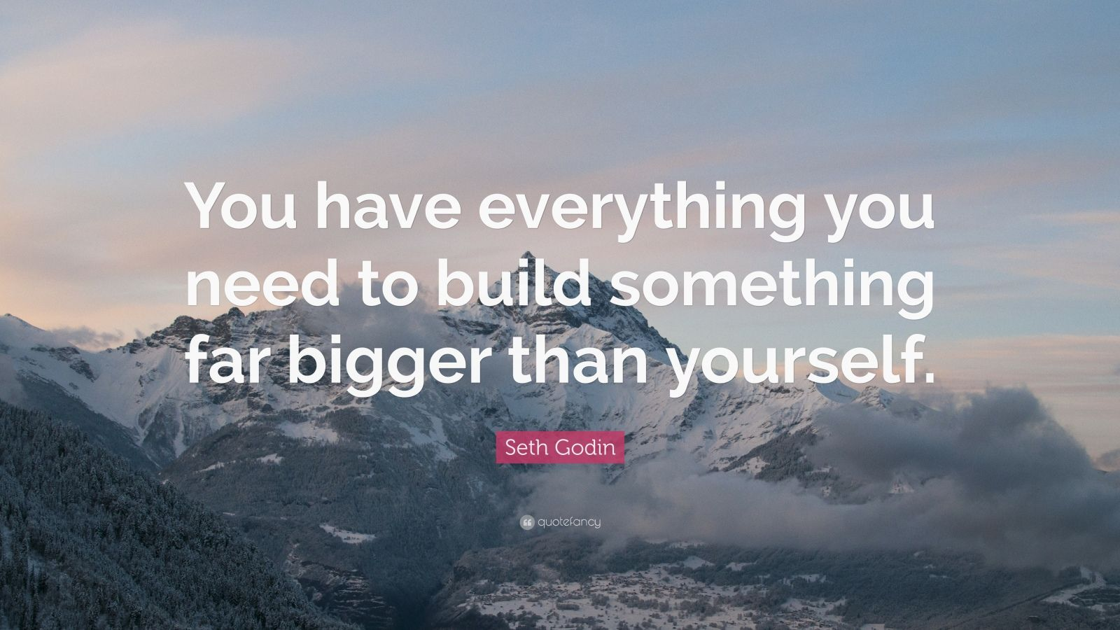 """Seth Godin Quote: """"You have everything you need to build something far bigger than yourself."""""""