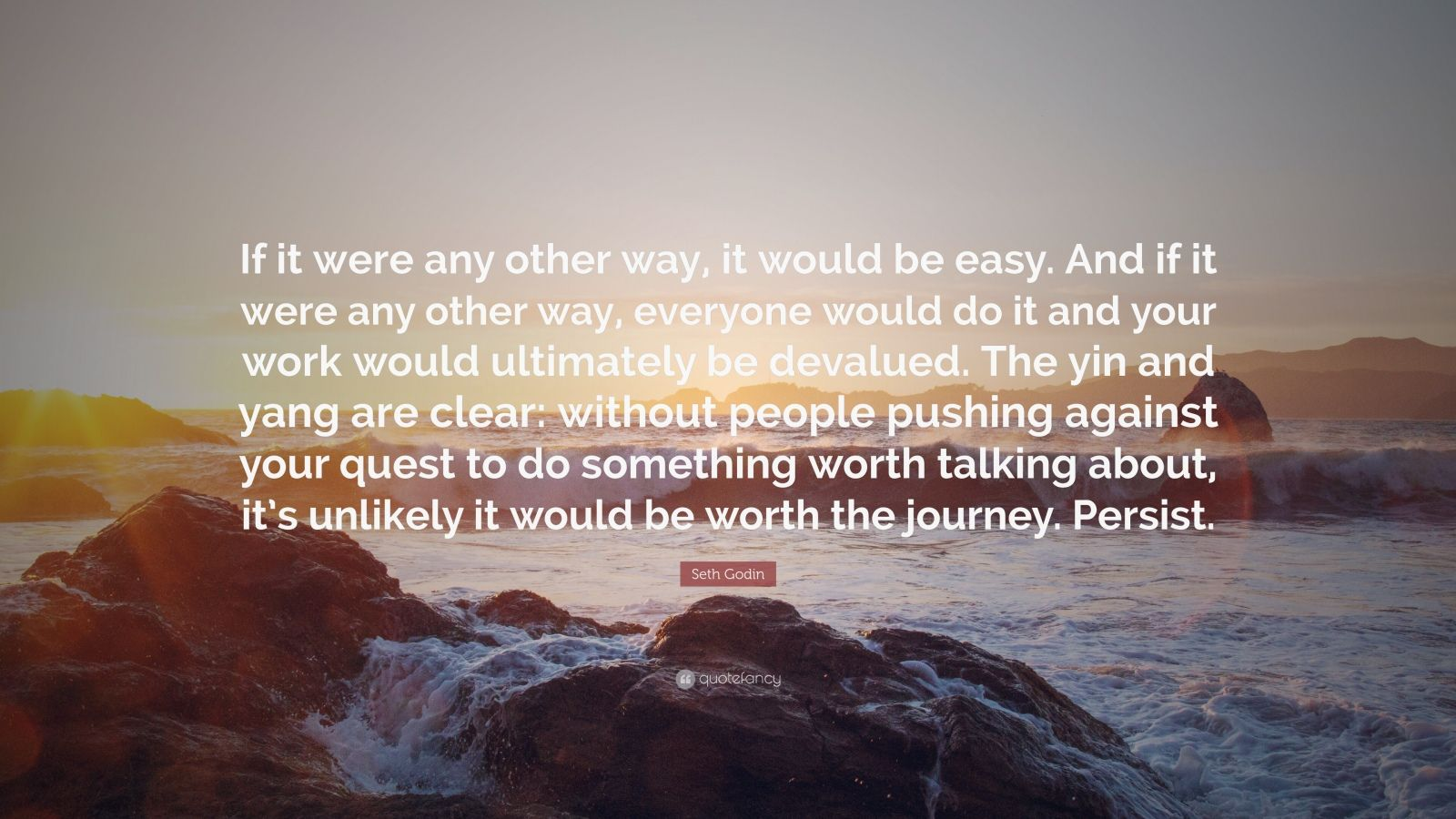 """Seth Godin Quote: """"If it were any other way, it would be easy. And if it were any other way, everyone would do it and your work would ultimately be devalued. The yin and yang are clear: without people pushing against your quest to do something worth talking about, it's unlikely it would be worth the journey. Persist."""""""