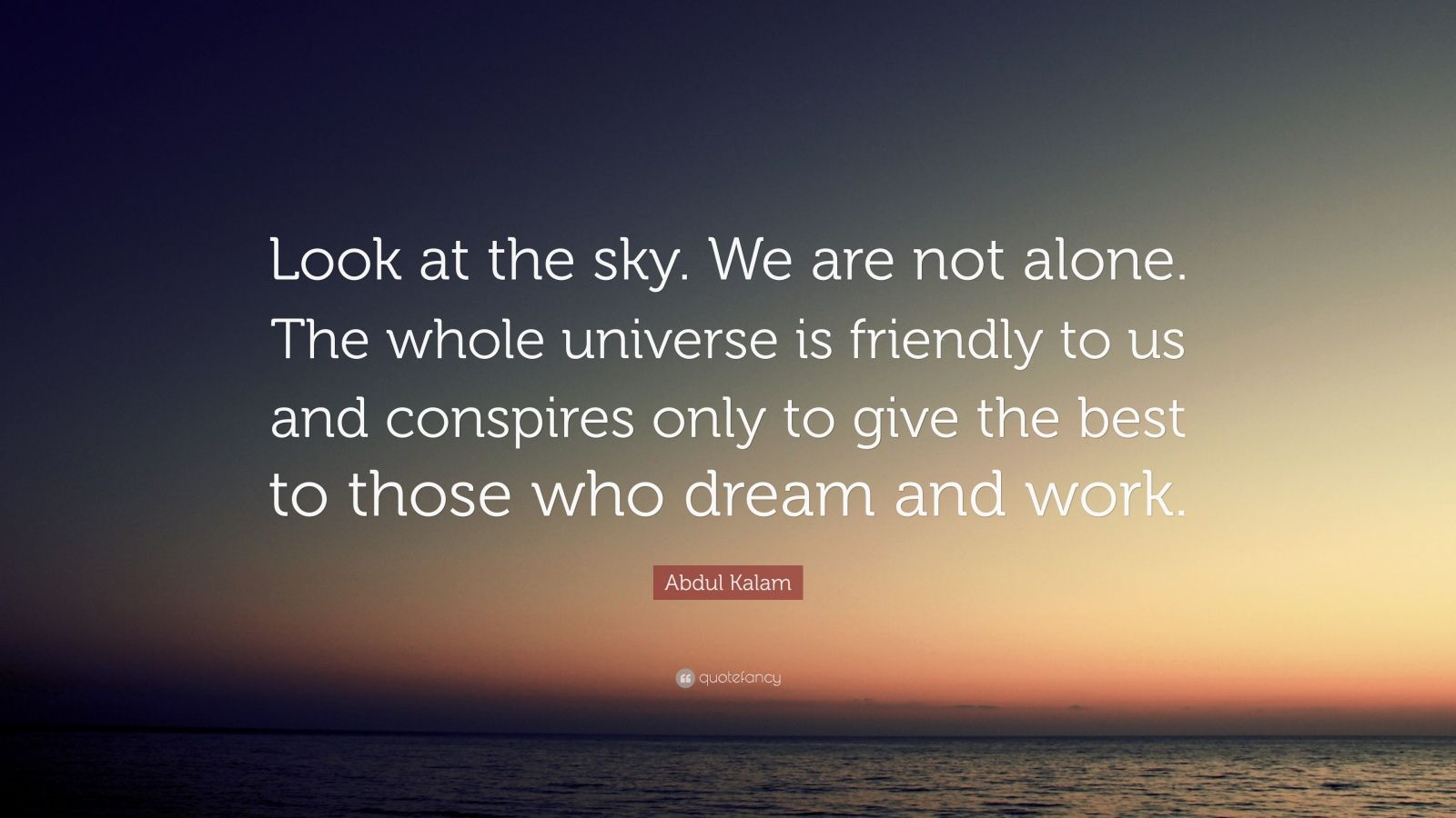 """Abdul Kalam Quote: """"Look at the sky. We are not alone. The whole universe is friendly to us and conspires only to give the best to those who dream and work."""""""