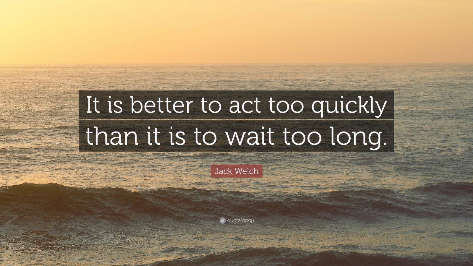 """Jack Welch Quote: """"It is better to act too quickly than it is to wait too long."""""""