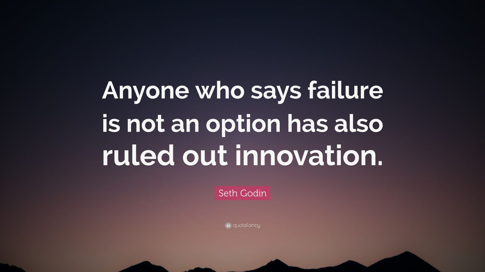 """Seth Godin Quote: """"Anyone who says failure is not an option has also ruled out innovation."""""""