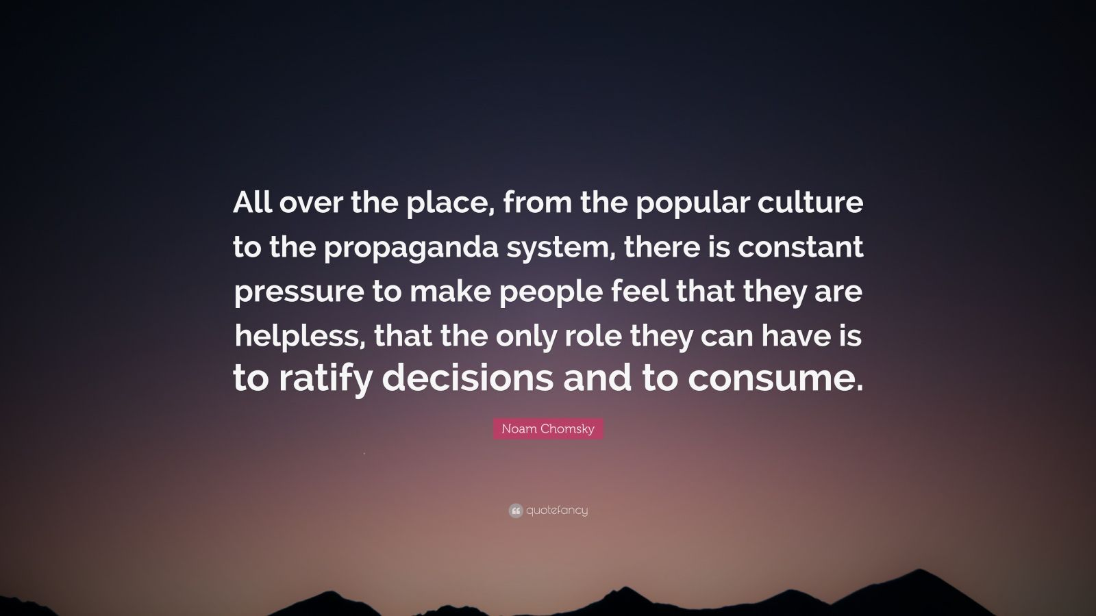 """Noam Chomsky Quote: """"All over the place, from the popular culture to the propaganda system, there is constant pressure to make people feel that they are helpless, that the only role they can have is to ratify decisions and to consume."""""""