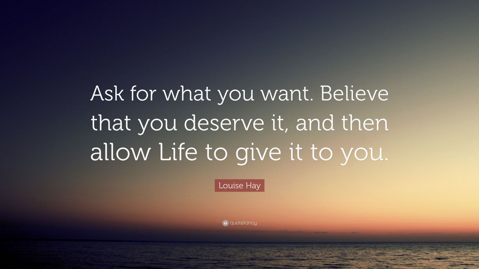 "Louise Hay Quote: ""Ask for what you want. Believe that you deserve it, and then allow Life to give it to you."""
