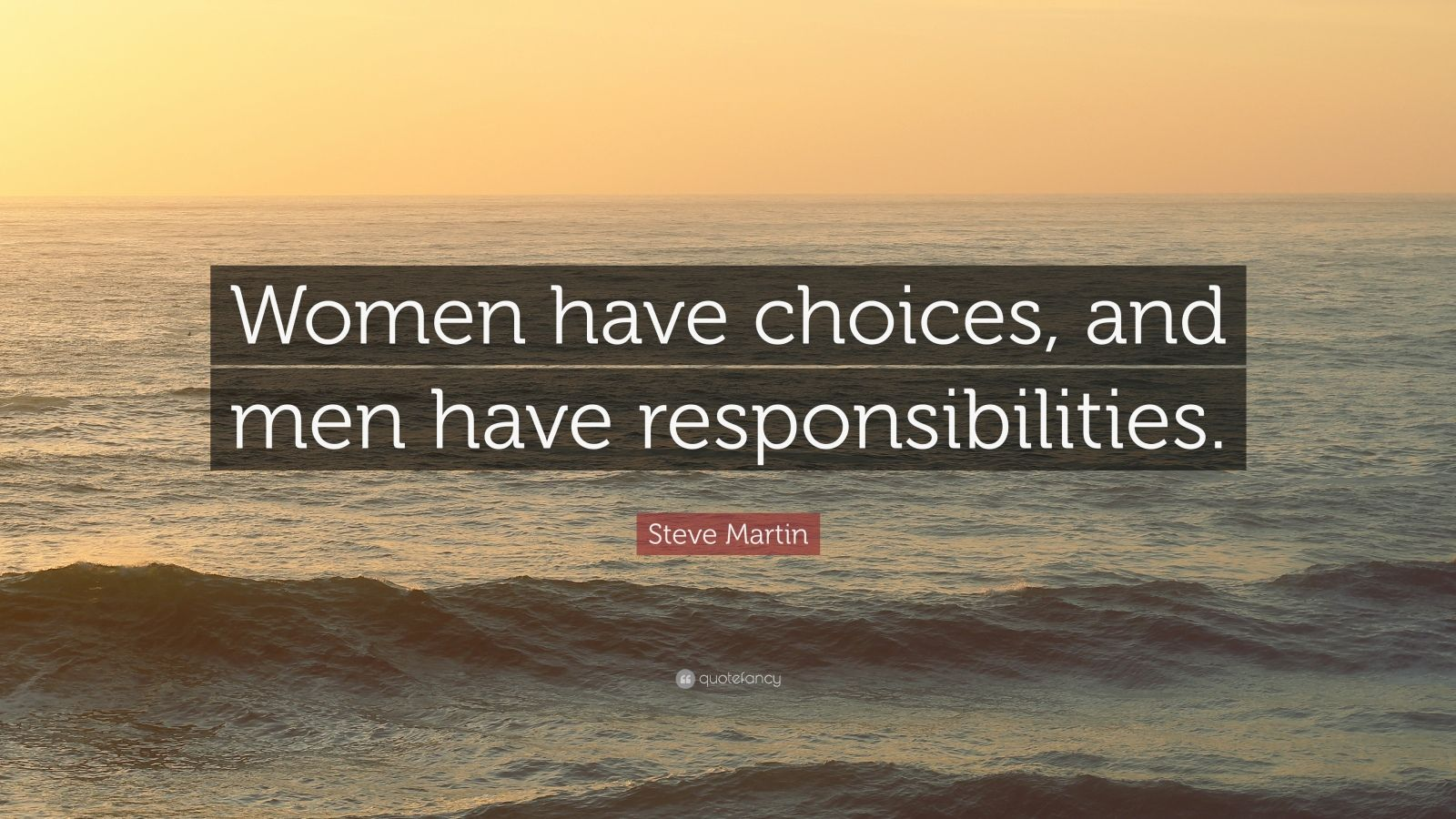 "Steve Martin Quote: ""Women have choices, and men have responsibilities."""