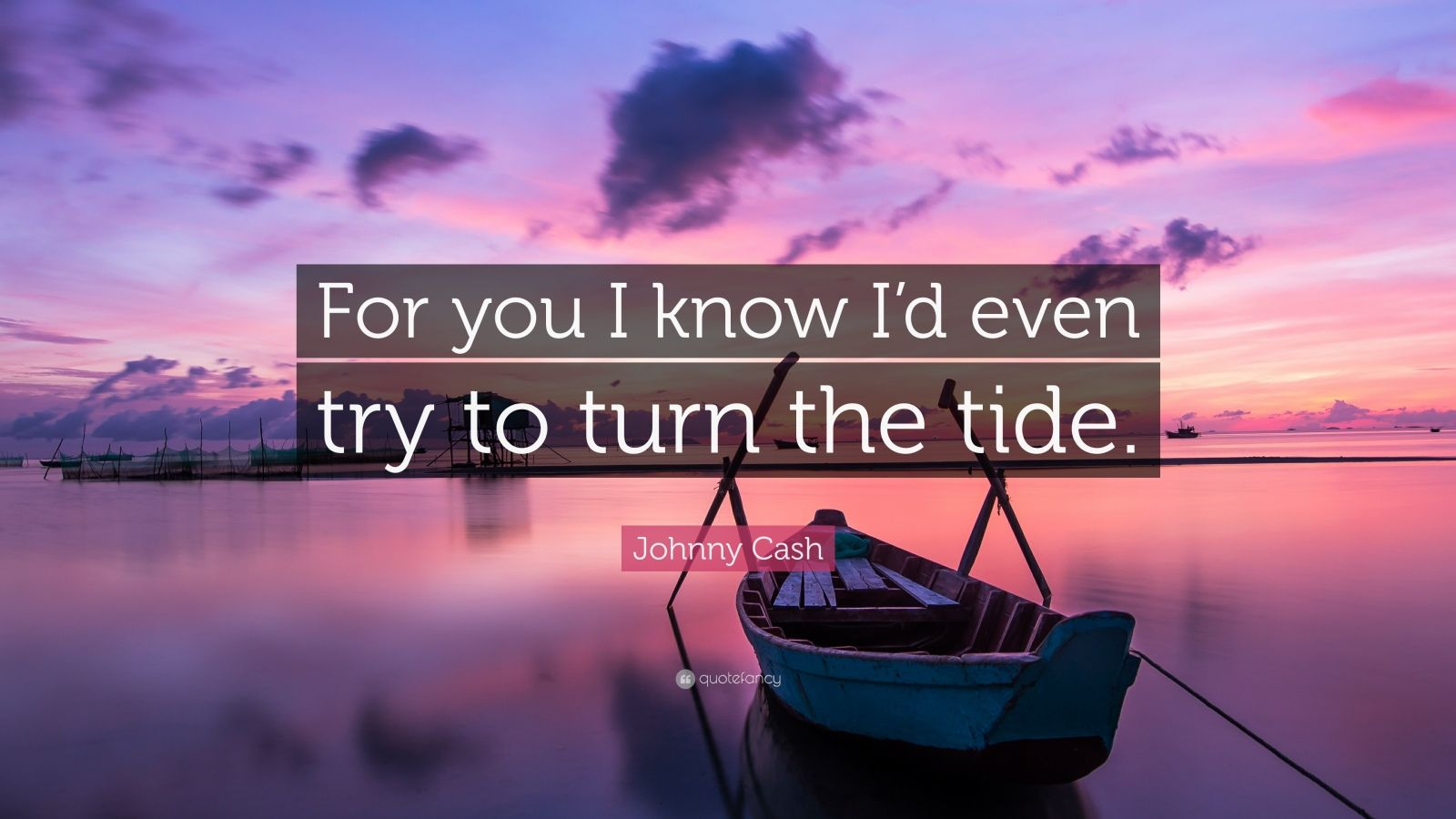 "Johnny Cash Quote: ""For you I know I'd even try to turn the tide."""