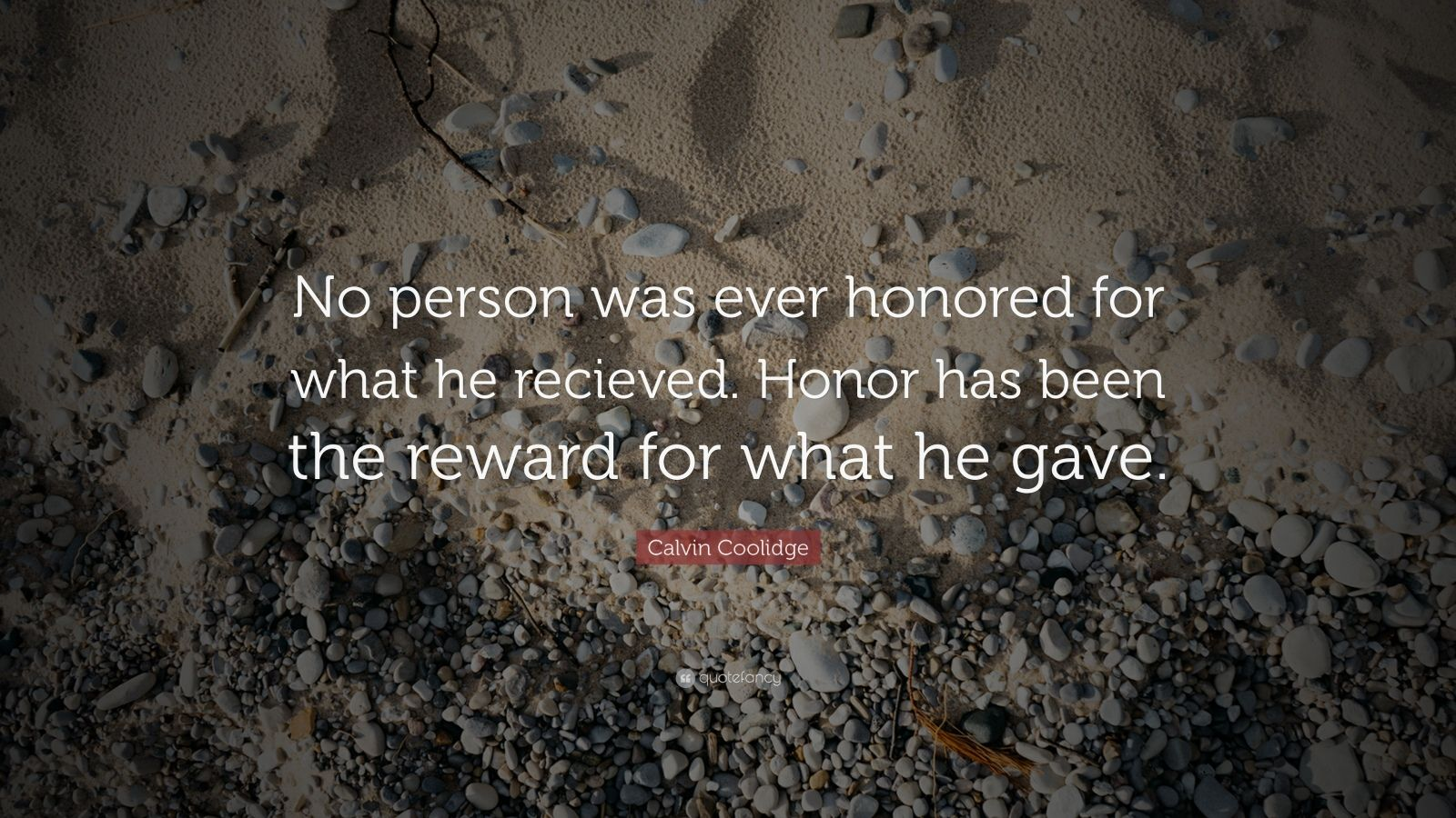 "Calvin Coolidge Quote: ""No person was ever honored for what he recieved. Honor has been the reward for what he gave."""