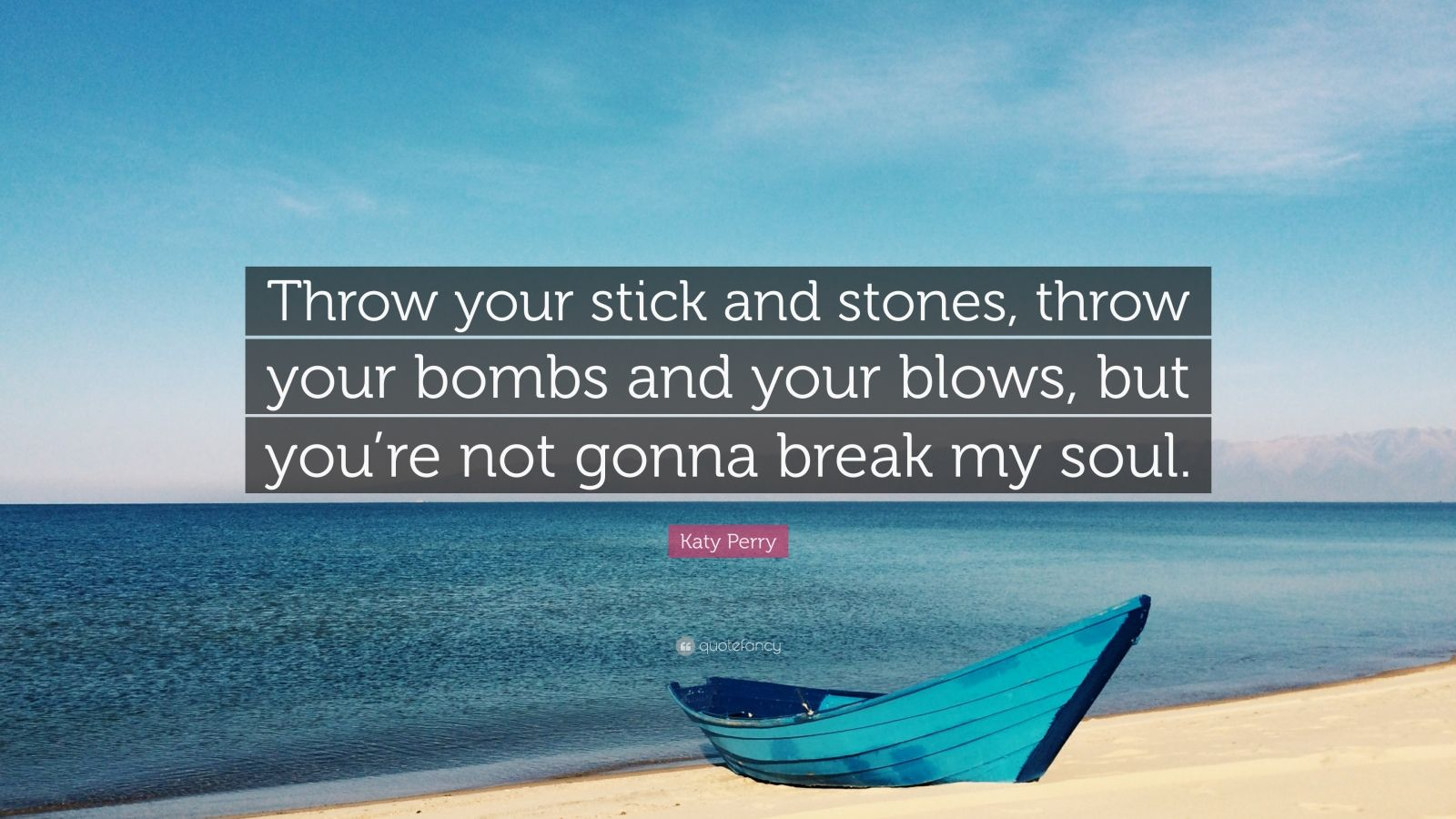 """Katy Perry Quote: """"Throw your stick and stones, throw your bombs and your blows, but you're not gonna break my soul."""""""