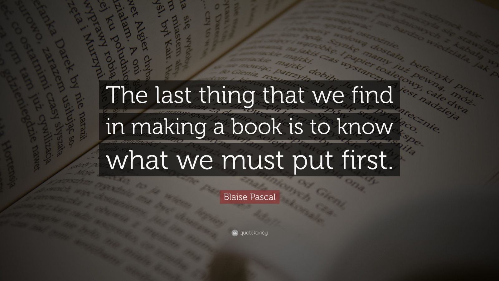 "Blaise Pascal Quote: ""The last thing that we find in making a book is to know what we must put first."""