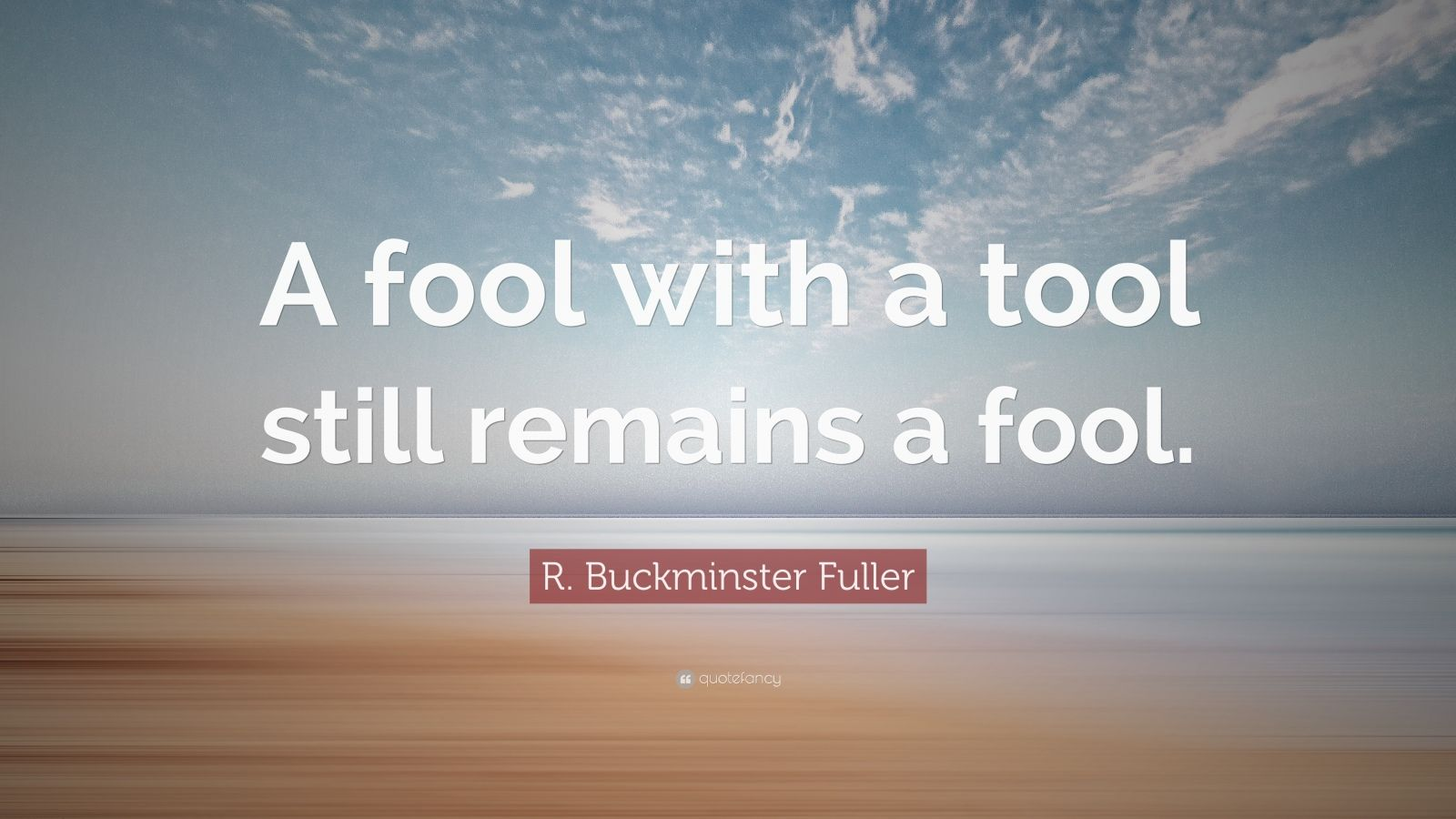"R. Buckminster Fuller Quote: ""A fool with a tool still remains a fool."""