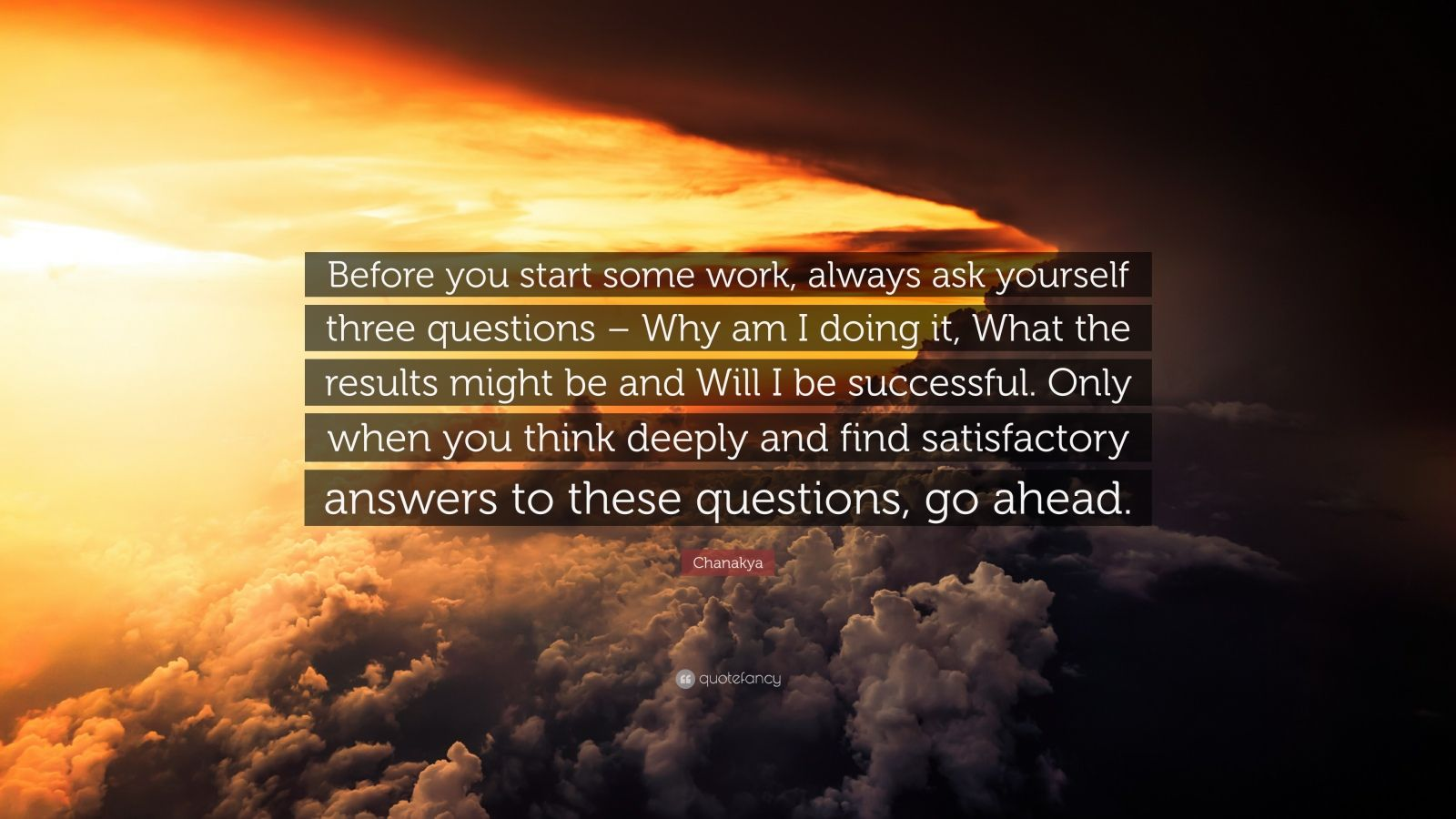 "Chanakya Quote: ""Before you start some work, always ask yourself three questions – Why am I doing it, What the results might be and Will I be successful. Only when you think deeply and find satisfactory answers to these questions, go ahead."""