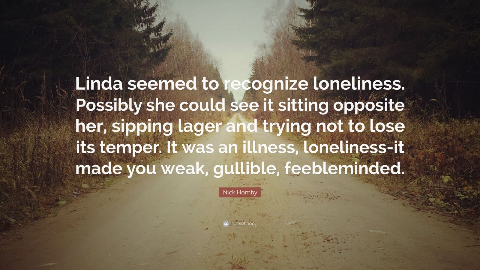 """Nick Hornby Quote: """"Linda seemed to recognize loneliness. Possibly she could see it sitting opposite her, sipping lager and trying not to lose its temper. It was an illness, loneliness-it made you weak, gullible, feebleminded."""""""