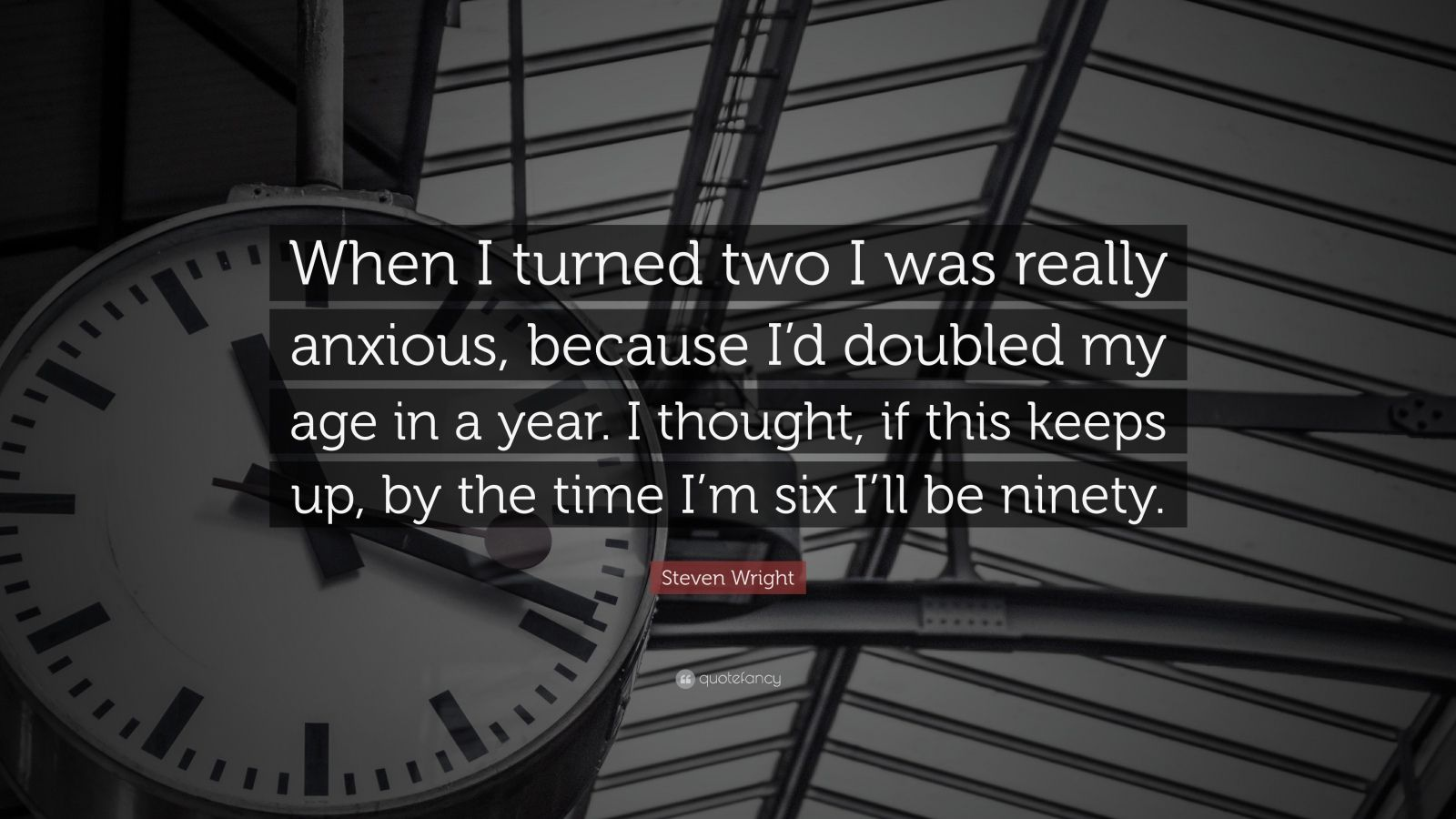 """Steven Wright Quote: """"When I turned two I was really anxious, because I'd doubled my age in a year. I thought, if this keeps up, by the time I'm six I'll be ninety."""""""