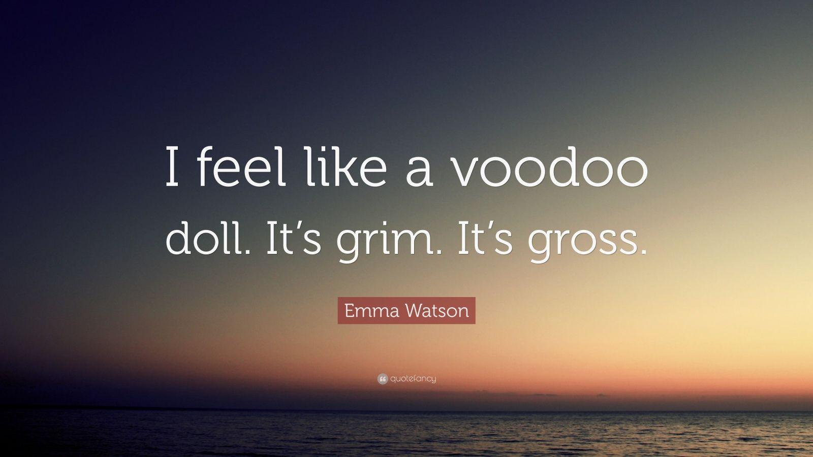 """Emma Watson Quote: """"I feel like a voodoo doll. It's grim. It's gross."""""""