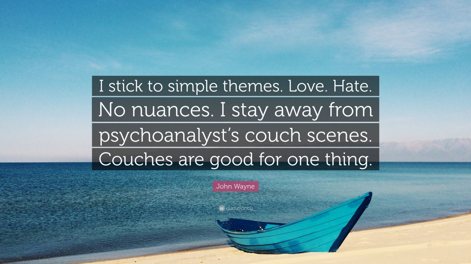 """John Wayne Quote: """"I stick to simple themes. Love. Hate. No nuances. I stay away from psychoanalyst's couch scenes. Couches are good for one thing."""""""