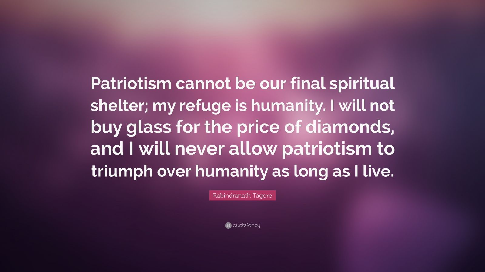 "Rabindranath Tagore Quote: ""Patriotism cannot be our final spiritual shelter; my refuge is humanity. I will not buy glass for the price of diamonds, and I will never allow patriotism to triumph over humanity as long as I live."""