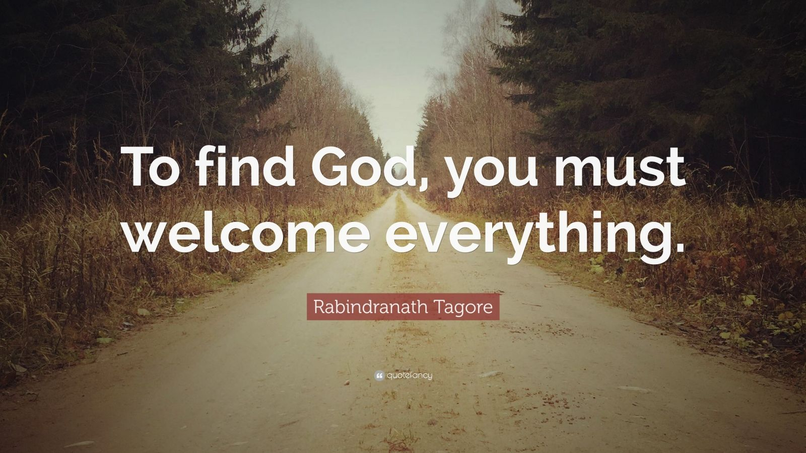 "Rabindranath Tagore Quote: ""To find God, you must welcome everything."""