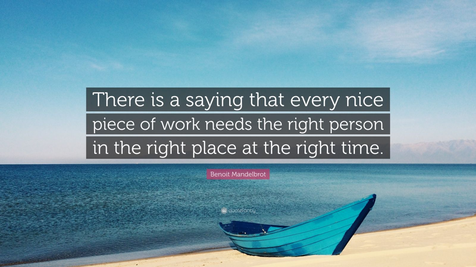 "Benoit Mandelbrot Quote: ""There is a saying that every nice piece of work needs the right person in the right place at the right time."""