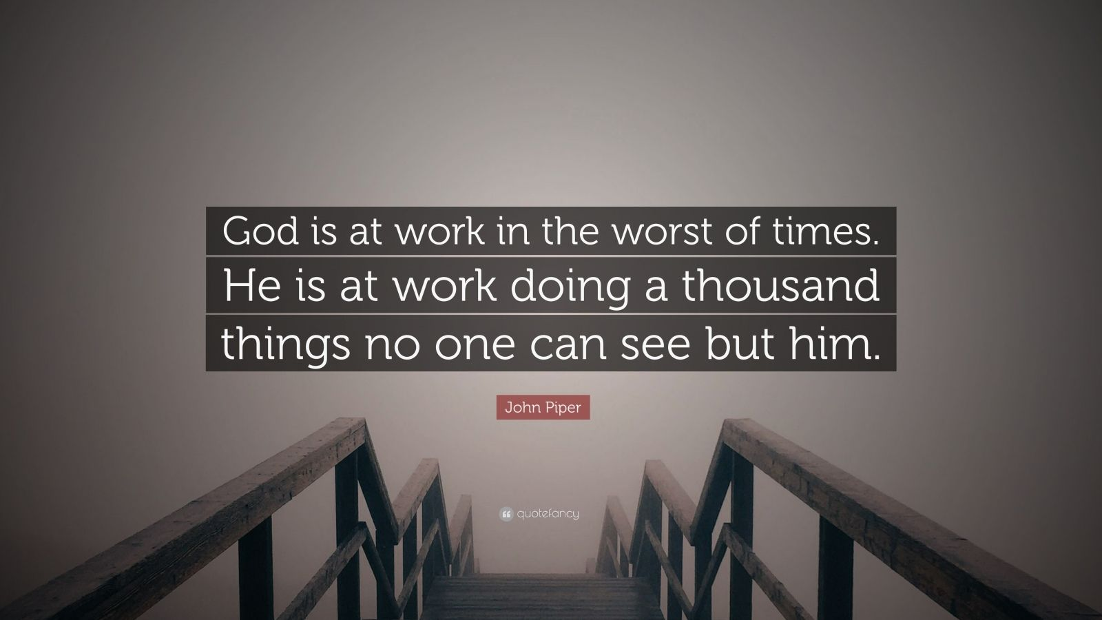 """John Piper Quote: """"God is at work in the worst of times. He is at work doing a thousand things no one can see but him."""""""