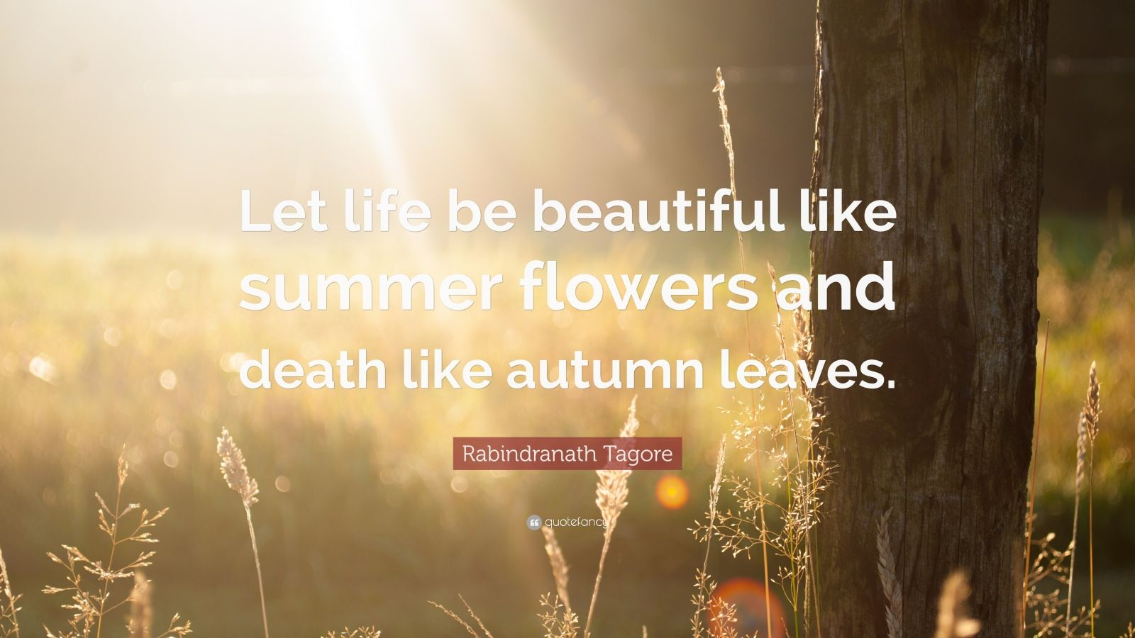 """Rabindranath Tagore Quote: """"Let life be beautiful like summer flowers and death like autumn leaves."""""""