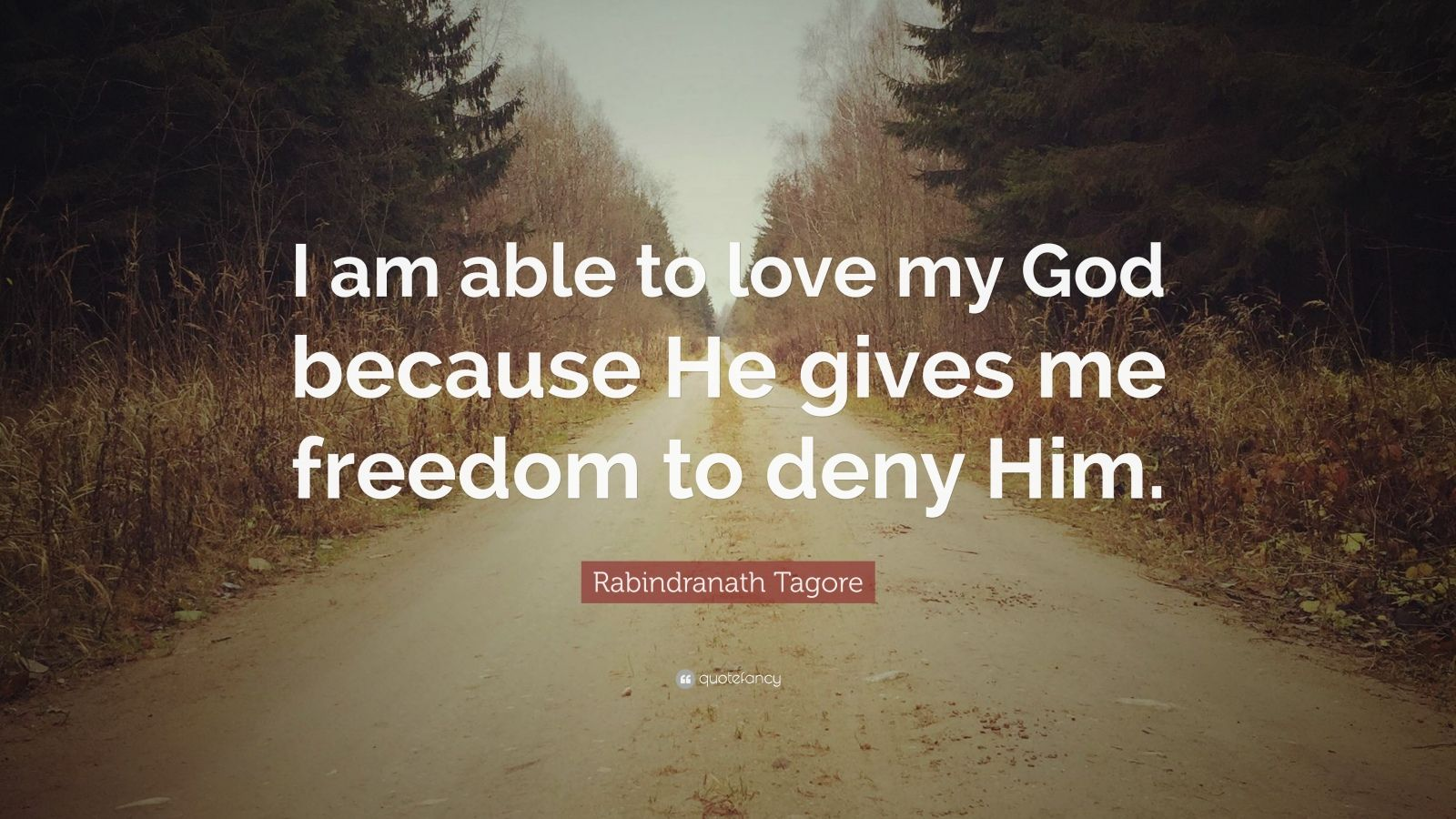 """Rabindranath Tagore Quote: """"I am able to love my God because He gives me freedom to deny Him."""""""