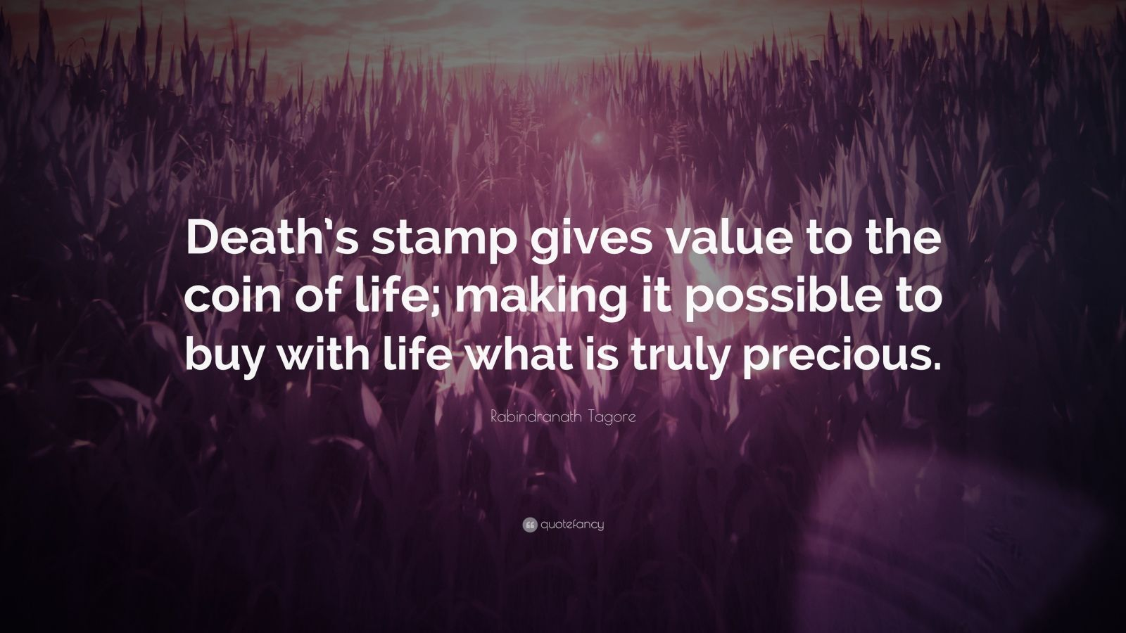 """Rabindranath Tagore Quote: """"Death's stamp gives value to the coin of life; making it possible to buy with life what is truly precious."""""""