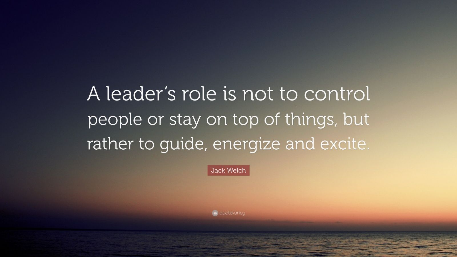 "Jack Welch Quote: ""A leader's role is not to control people or stay on top of things, but rather to guide, energize and excite."""