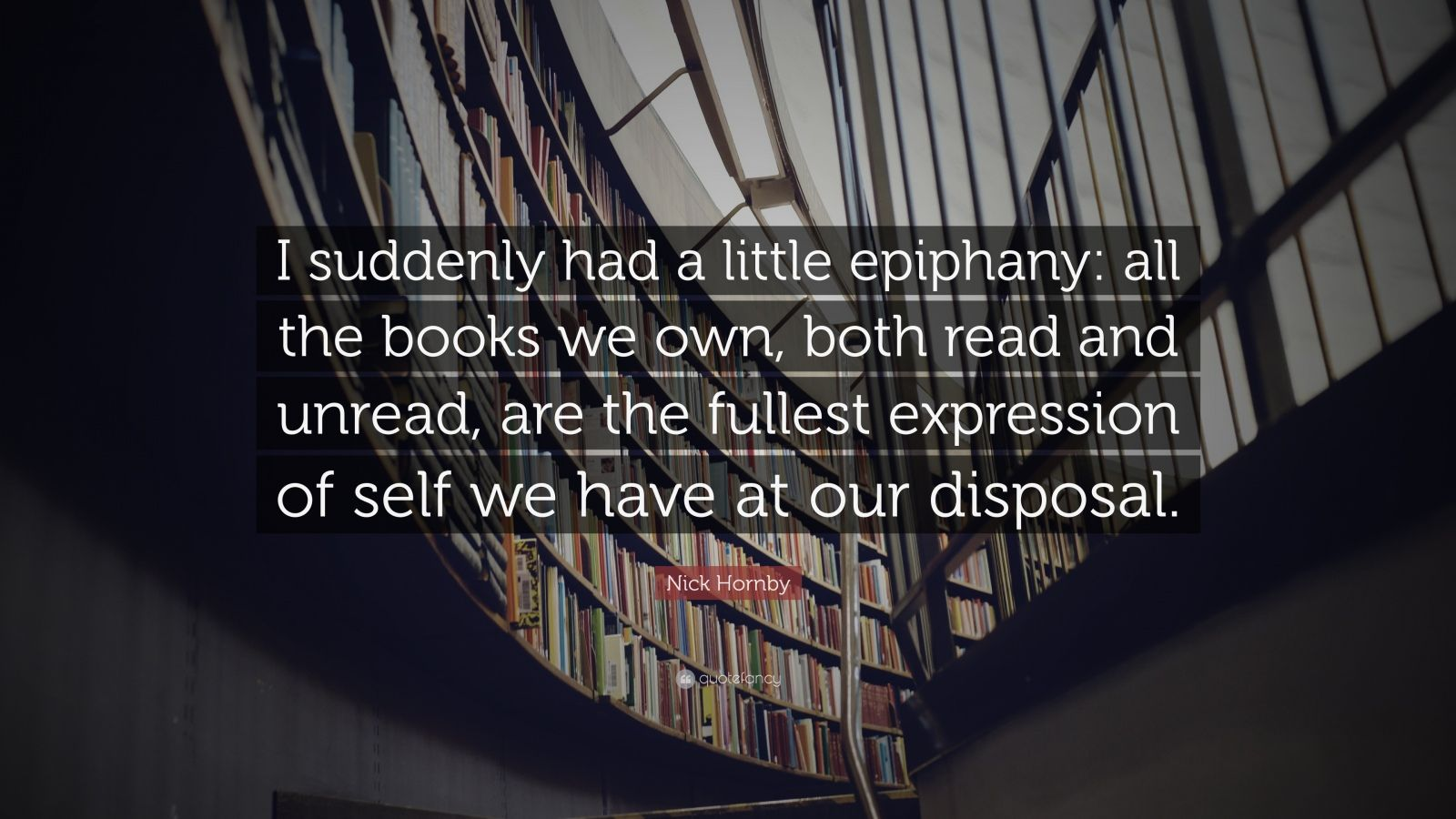 "Nick Hornby Quote: ""I suddenly had a little epiphany: all the books we own, both read and unread, are the fullest expression of self we have at our disposal."""