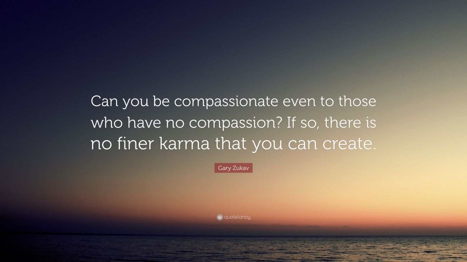 "Gary Zukav Quote: ""Can you be compassionate even to those who have no compassion? If so, there is no finer karma that you can create."""