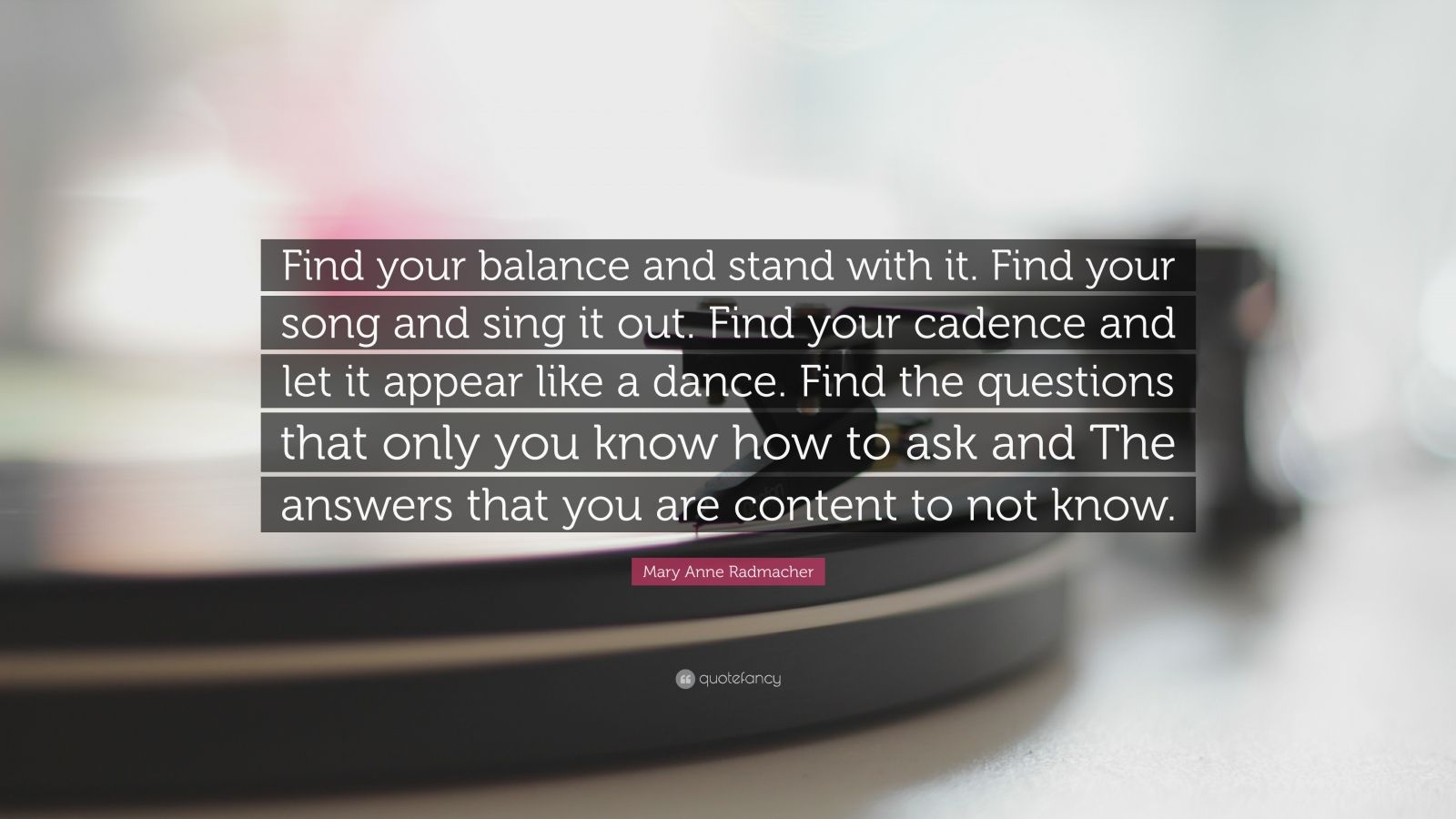 "Mary Anne Radmacher Quote: ""Find your balance and stand with it. Find your song and sing it out. Find your cadence and let it appear like a dance. Find the questions that only you know how to ask and The answers that you are content to not know."""