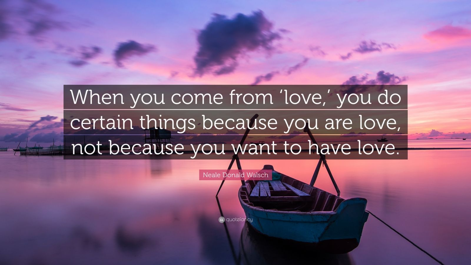 """Neale Donald Walsch Quote: """"When you come from 'love,' you do certain things because you are love, not because you want to have love."""""""