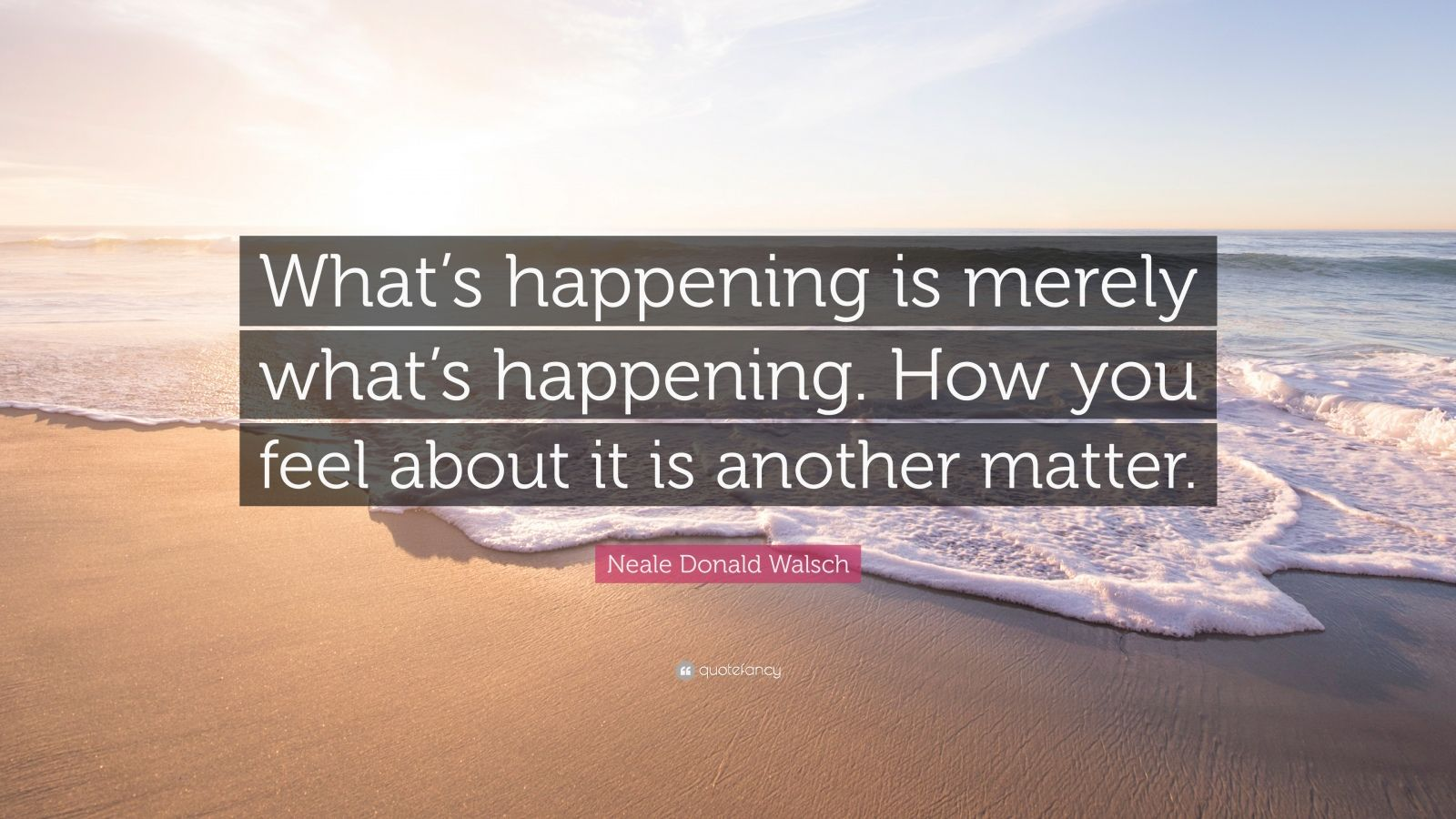 """Neale Donald Walsch Quote: """"What's happening is merely what's happening. How you feel about it is another matter."""""""