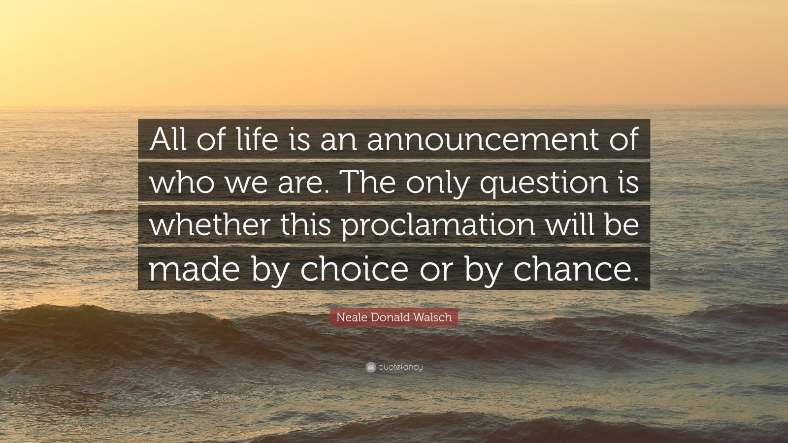 """Neale Donald Walsch Quote: """"All of life is an announcement of who we are. The only question is whether this proclamation will be made by choice or by chance."""""""
