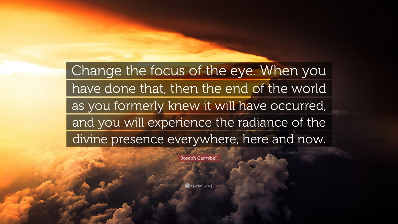 "Joseph Campbell Quote: ""Change the focus of the eye. When you have done that, then the end of the world as you formerly knew it will have occurred, and you will experience the radiance of the divine presence everywhere, here and now."""