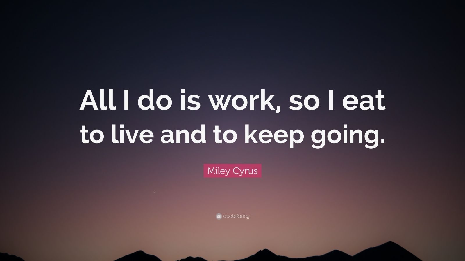 """Miley Cyrus Quote: """"All I do is work, so I eat to live and to keep going."""""""