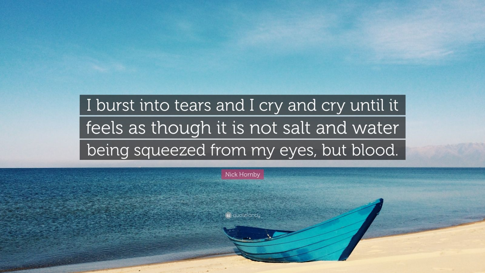 """Nick Hornby Quote: """"I burst into tears and I cry and cry until it feels as though it is not salt and water being squeezed from my eyes, but blood."""""""