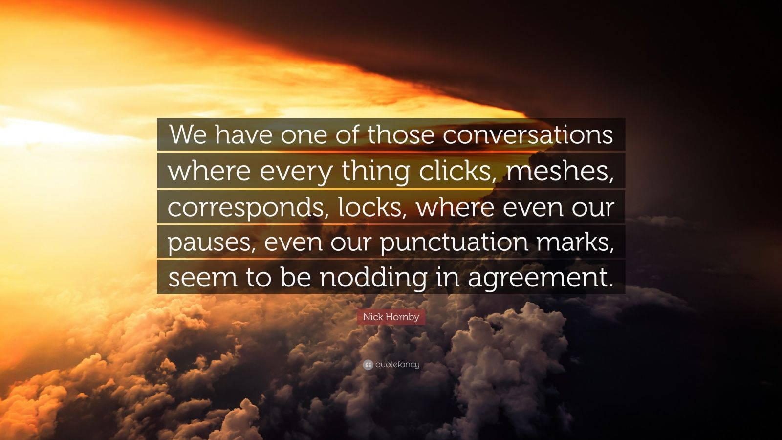 """Nick Hornby Quote: """"We have one of those conversations where every thing clicks, meshes, corresponds, locks, where even our pauses, even our punctuation marks, seem to be nodding in agreement."""""""