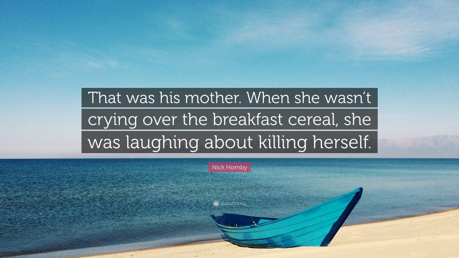 """Nick Hornby Quote: """"That was his mother. When she wasn't crying over the breakfast cereal, she was laughing about killing herself."""""""