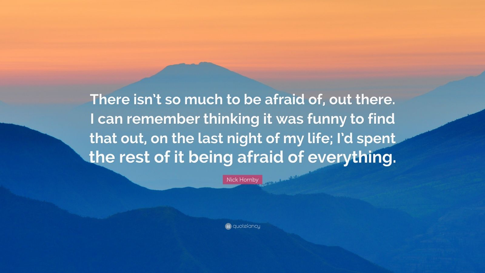 """Nick Hornby Quote: """"There isn't so much to be afraid of, out there. I can remember thinking it was funny to find that out, on the last night of my life; I'd spent the rest of it being afraid of everything."""""""