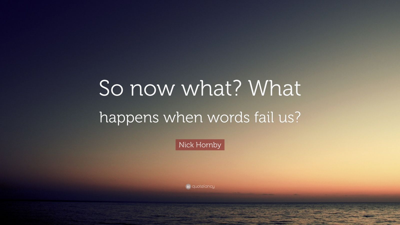 "Nick Hornby Quote: ""So now what? What happens when words fail us?"""